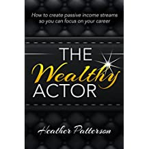 The Wealthy Actor: How to Create Passive Income Streams so you can focus on your Career (Money for Artists, Ballet Dancers, Ballroom,  Latin, Tap, Hip Hop , Musical Theatre  Modern dancers)