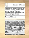 Resolutions of the Court-Martial, upon the Several Articles of the Charge Against Thomas Mathews, Esq; Previous to the Pronouncing Sentence, Thomas Mathews, 1170659268