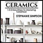Ceramics: 1-2-3 Easy Steps to Mastering Ceramics!   Stephanie Simpson