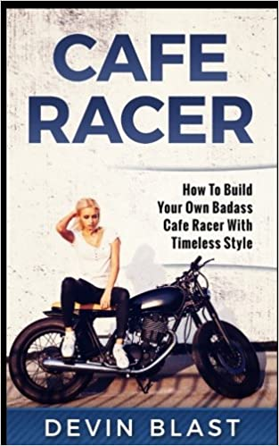 Cafe Racer: How to Build Your Own Basic Cafe Racer With Timeless