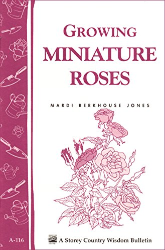Growing Miniature Roses: Storey's Country Wisdom Bulletin A-116 (Storey/Garden Way Publishing Bulletin)
