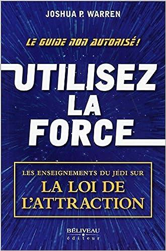 Utilisez la force - Les enseignements du Jedi sur la Loi de l'attraction ~Joshua P. Warren