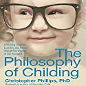 The Philosophy of Childing: Unlocking Creativity, Curiosity, and Reason Through the Wisdom of Our Youngest Audiobook by Christopher Phillips PhD Narrated by Stephen Hoye