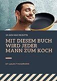 Männer-Kochen: MIT DIESEM BUCH WIRD JEDER MANN ZUM KOCH (German Edition)