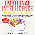 Emotional Intelligence Mastery: How to Master Your Emotions, Improve Your EQ, and Massively Improve Your Relationships Audiobook by Ryan James Narrated by Miguel Rodriguez