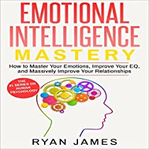 EMOTIONAL INTELLIGENCE MASTERY: HOW TO MASTER YOUR EMOTIONS, IMPROVE YOUR EQ, AND MASSIVELY IMPROVE YOUR RELATIONSHIPS
