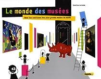 Le monde des musées : Dans les coulisses des plus grands musées du monde par Larroche