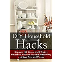 DIY Household Hacks: Discover 150 Simple and Effective Household Hacks to Increase Productivity and Save Time and Money: DIY Household Hacks for Beginners, ... Help - DIY Hacks - DIY Household Book 1)