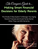 img - for The Caregiver's Guide to Making Smart Financial Decisions for Elderly Parents: The Simple, 5-Step System To Manage Your Aging Parents' Finances (and Avoid Family Drama) When They Live With Dementia book / textbook / text book
