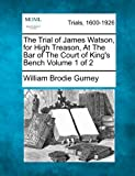 The Trial of James Watson, for High Treason, at the Bar of the Court of King's Bench Volume 1 Of 2, William Brodie Gurney, 1275090982
