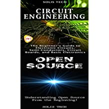 Circuit Engineering & Open Source: The Beginner's Guide to Electronic Circuits, Semi-Conductors, Circuit Boards, and Basic Electronics & Understanding Open Source From the Beginning!