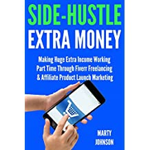 Side-Hustle Extra Money: Making Huge Extra Income Working Part Time Through Fiverr Freelancing & Affiliate Product Launch Marketing