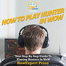 How to Play a Hunter in WoW: Your Step-By-Step Guide to Playing Hunters in WoW Audiobook by HowExpert Press Narrated by Joseph Mitchell