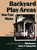 Backyard Play Areas You Can Make: Complete Plans and Instructions for Building Playhouses, Forts, and Swing Sets