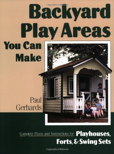 (Backyard Play Areas You Can Make: Complete Plans and Instructions for Building Playhouses, Forts, and Swing Sets)