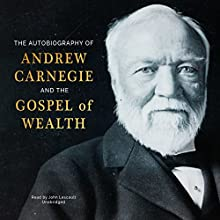 The Autobiography of Andrew Carnegie and The Gospel of Wealth Audiobook by Andrew Carnegie Narrated by John Lescault
