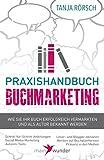 Praxishandbuch Buchmarketing: Wie Sie Ihr Buch erfolgreich vermarkten und als Autor bekannt werden