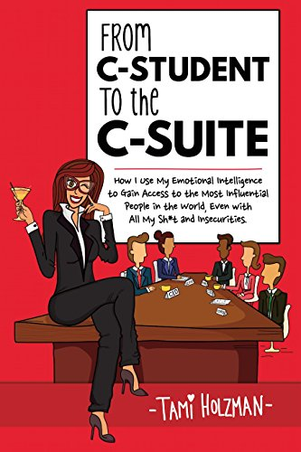 From C-Student to the C-Suite: How I Use My Emotional Intelligence to Gain Access to the Most Influential People in the World, Even With All My Sh*t and Insecurities ()