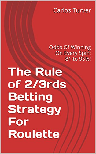 The Rule of 2/3rds Betting Strategy For Roulette: Odds Of Winning On Every Spin: 81 to 95%!