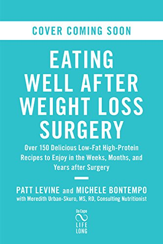 Eating Well after Weight Loss Surgery: Over 150 Delicious Low-Fat High-Protein Recipes to Enjoy in the Weeks, Months, and Years after Surgery by Patt Levine, Michelle Bontempo-Saray
