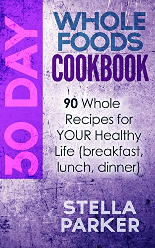 30 Day Whole Foods Cookbook: 90 Whole Recipes for YOUR Healthy Life (breakfast, lunch, dinner) by Stella Parker