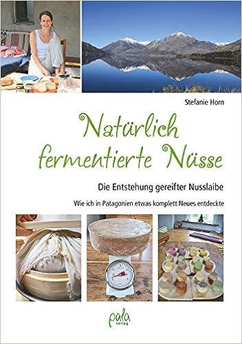 Natürlich fermentierte Nüsse: Die Entstehung gereifter Nusslaibe - Wie ich in Patagonien etwas komplett Neues entdeckte