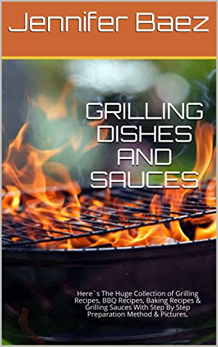 GRILLING DISHES AND SAUCES: Here`s The Huge Collection of Grilling Recipes, BBQ Recipes, Baking Recipes & Grilling Sauces With Step By Step Preparation Method & Pictures, by Jennifer Baez