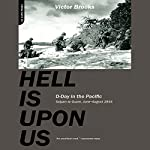 Hell Is Upon Us: D-Day in the Pacific - Saipan to Guam, June to August 1944   Victor Brooks