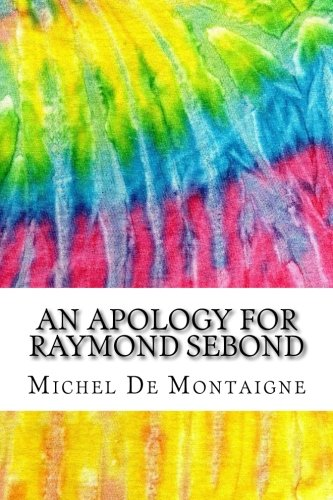 An Apology for Raymond Sebond: Includes MLA Style Citations for Scholarly Secondary Sources, Peer-Reviewed Journal Articles and Critical Essays (Squid Ink Classics)