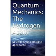 Quantum Mechanics: The Hydrogen Atom: (a simple, yet complete approach)