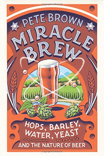 Miracle Brew: Hops, Barley, Water, Yeast and the Nature of Beer by Pete Brown