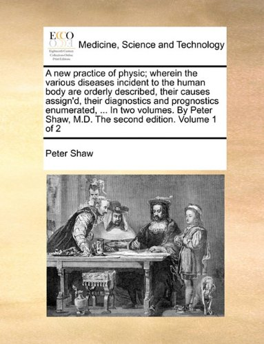 A new practice of physic; wherein the various diseases incident to the human body are orderly described, their causes assign'd, their diagnostics and ... Shaw, M.D. The second edition. Volume 1 of 2 ebook