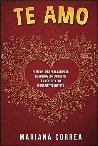 Te AMO: EL MEJOR LIBRO PARA COLOREAR DE ADULTOS CON 50 DIBUJOS DE AMOR, RELAJATE INSPIRATE y DIVIERTETE: Amazon.es: Mariana Correa: Libros