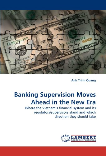 Banking Supervision Moves Ahead in the New Era: Where the Vietnam?s financial system and its regulators/supervisors stand and which direction they should take by Trinh Quang Anh