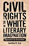 Civil Rights in the White Literary Imagination : Innocence by Association, Gray, Jonathan W., 1617036498
