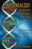 Biogenealogy: Decoding the Psychic Roots of Illness: Freedom from the Ancestral Origins of Disease