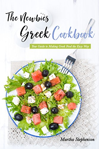 The Newbies Greek Cookbook: Your Guide to Making Greek Food the Easy Way by Martha Stephenson