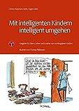 Mit intelligenten Kindern intelligent umgehen: Ratgeber für Eltern, Lehrer und Erzieher von hochbegabten Kindern
