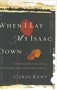 When I Lay My Isaac Down: Unshakable Faith in Unthinkable Circumstances (Pilgrimage Growth Guide) by [Kent, Carol J.]