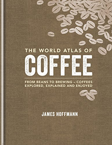 The World Atlas of Coffee: From beans to brewing - coffees explored, explained and enjoyed by James Hoffmann