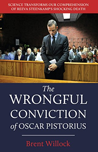 The Wrongful Conviction of Oscar Pistorius: Science Transforms our Comprehension of Reeva Steenkamp's Shocking Death (Oscar Pistorius)