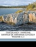 Lincolnics : familiar sayings of Abraham Lincoln Volume C. 1, , 117214429X