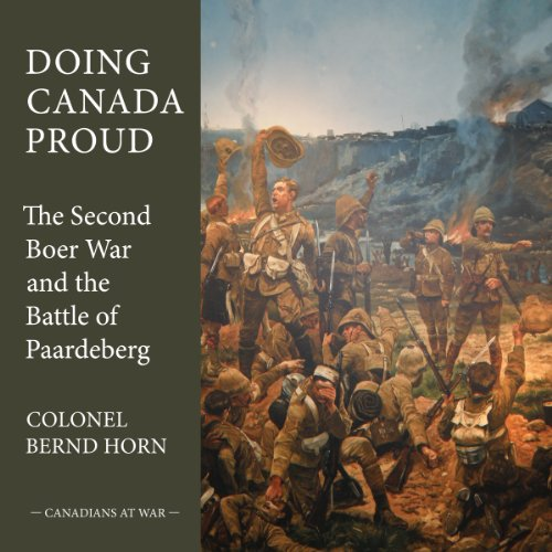 Doing Canada Proud: The Second Boer War and the Battle of Paardeberg (Canadians at War)