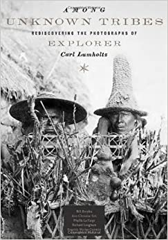 Among Unknown Tribes: Rediscovering the Photographs of Explorer Carl Lumholtz (Bill and Alice Wright Photography Series)