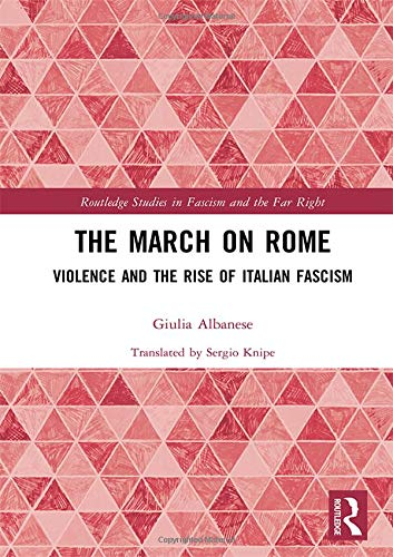 The March on Rome: Violence and the Rise of Italian Fascism (Routledge Studies in Fascism and the Far Right) (Rise Of The Far Right In America)