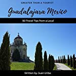 Greater Than a Tourist - Guadalajara Mexico: 50 Travel Tips from a Local | Greater Than a Tourist,Juan Uribe