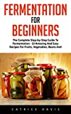 Fermentation For Beginners: The Complete Step-by-Step Guide To Fermentation - 11 Amazing And Easy Recipes For Fruits, Vegetables, Beans And Dairies! (Probiotics, Canning And Preserving)