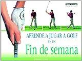 Aprende a Jugar a Golf En Un Fin De Semana/Learn to Play Golf in a Weekend (Spanish Edition)