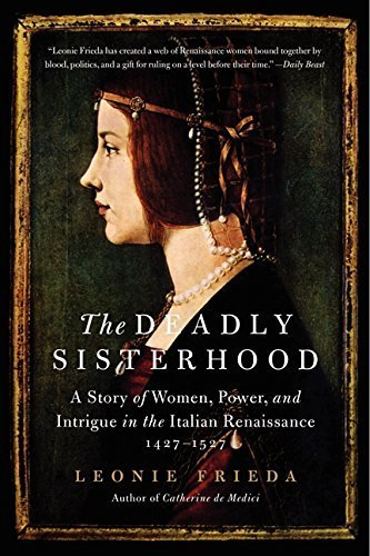 The Deadly Sisterhood: A Story of Women, Power, and Intrigue in the Italian Renaissance, 1427-1527 by Leonie Frieda (2014-05-03)