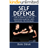 Self Defense: The Ultimate Guide To Beginner Martial Arts Training Techniques (Martial Arts, Self Defense For Women, Self Defense Techniques Book 1)